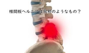 椎間板ヘルニアは風邪のようなもの